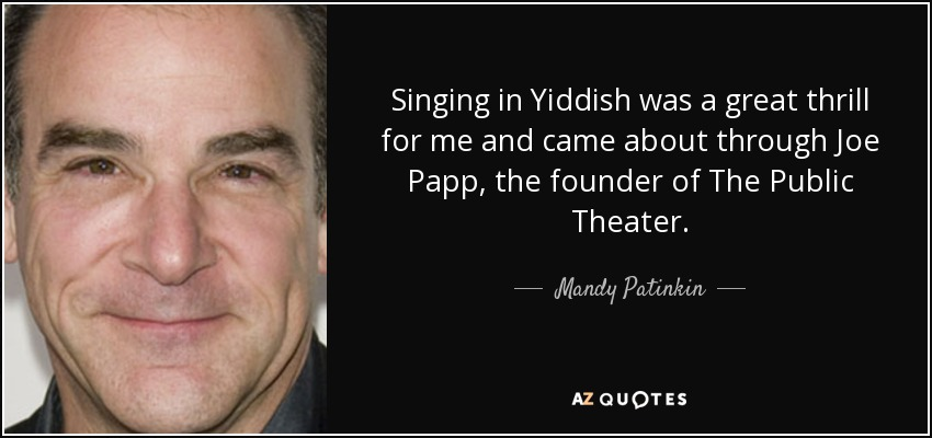 Singing in Yiddish was a great thrill for me and came about through Joe Papp, the founder of The Public Theater. - Mandy Patinkin