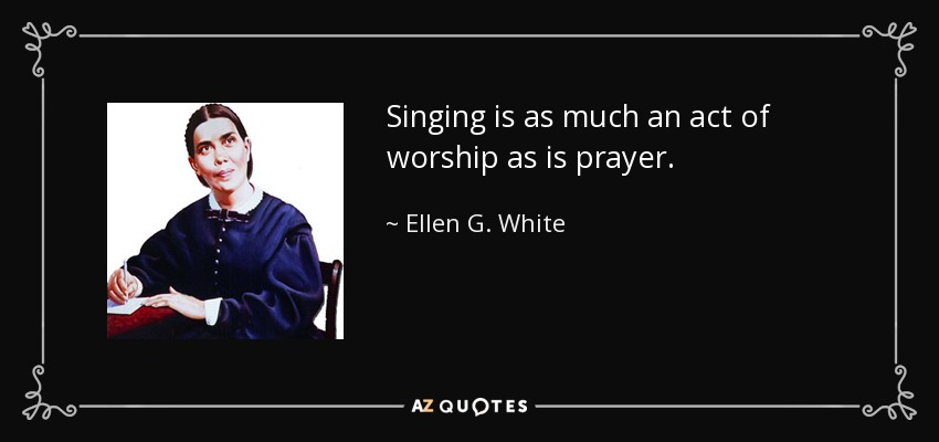 Singing is as much an act of worship as is prayer. - Ellen G. White