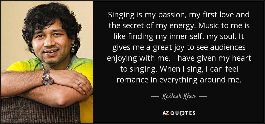 my passion for singing Singing is my passion, my first love and the secret of my energy music to me is like finding my inner self, my soul it gives me a great joy to see audiences enjoying with me.