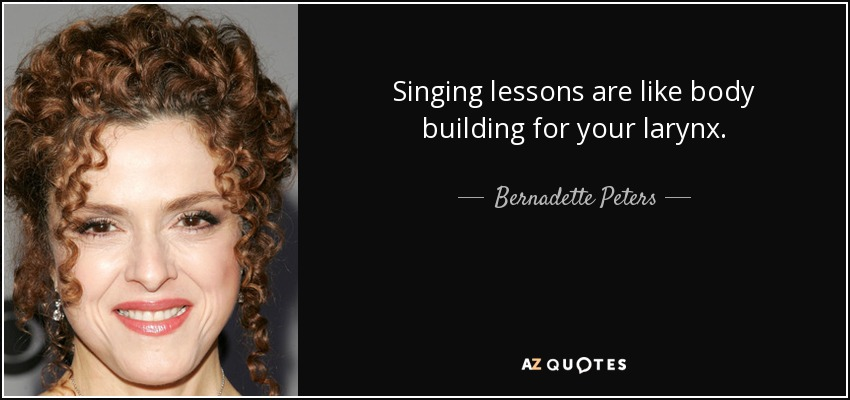 Singing lessons are like body building for your larynx. - Bernadette Peters