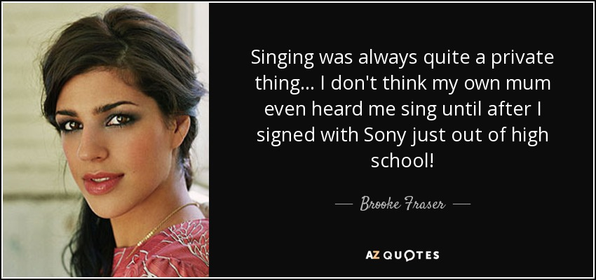Singing was always quite a private thing... I don't think my own mum even heard me sing until after I signed with Sony just out of high school! - Brooke Fraser