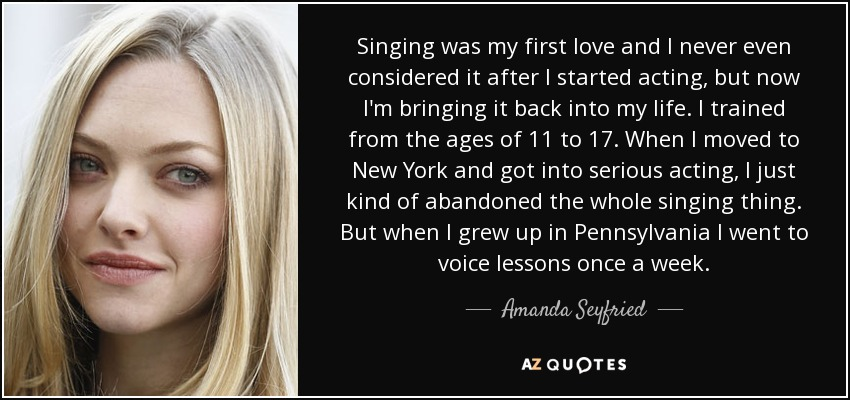 Singing was my first love and I never even considered it after I started acting, but now I'm bringing it back into my life. I trained from the ages of 11 to 17. When I moved to New York and got into serious acting, I just kind of abandoned the whole singing thing. But when I grew up in Pennsylvania I went to voice lessons once a week. - Amanda Seyfried