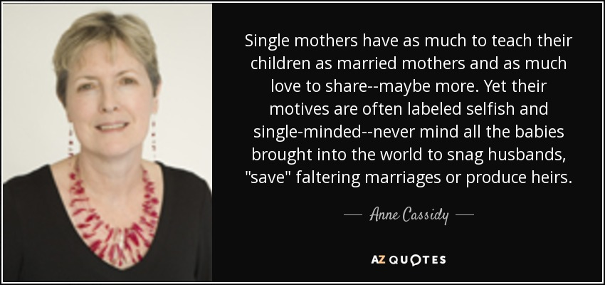 Single mothers have as much to teach their children as married mothers and as much love to share--maybe more. Yet their motives are often labeled selfish and single-minded--never mind all the babies brought into the world to snag husbands,