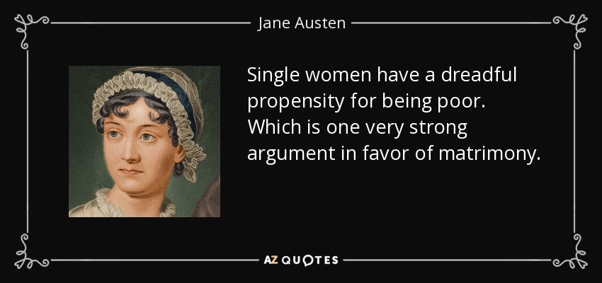 Single women have a dreadful propensity for being poor. Which is one very strong argument in favor of matrimony. - Jane Austen