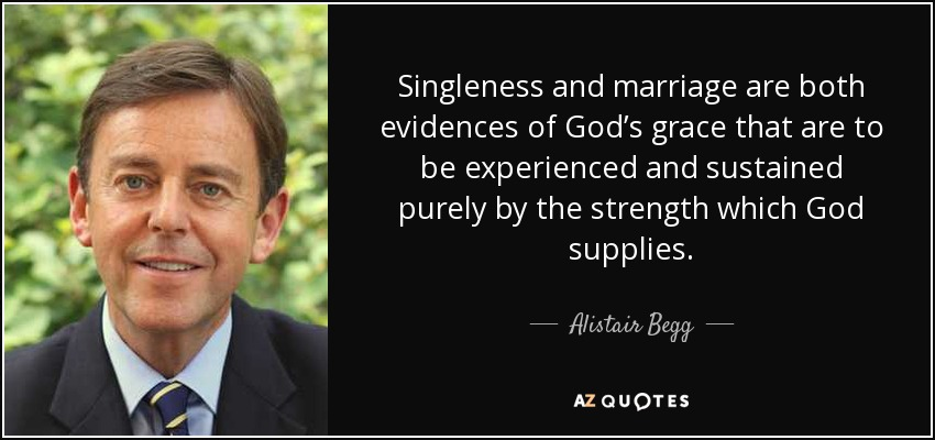 Singleness and marriage are both evidences of God's grace that are to be experienced and sustained purely by the strength which God supplies. - Alistair Begg