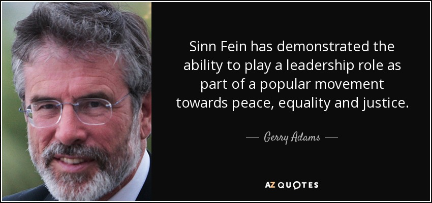 Sinn Fein has demonstrated the ability to play a leadership role as part of a popular movement towards peace, equality and justice. - Gerry Adams