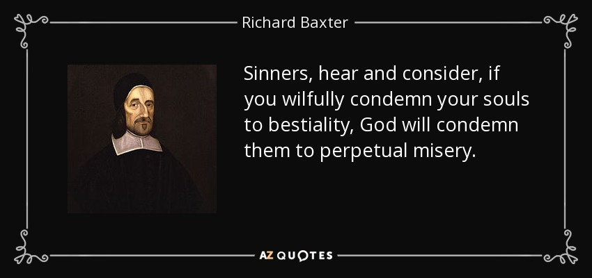 Sinners, hear and consider, if you wilfully condemn your souls to bestiality, God will condemn them to perpetual misery. - Richard Baxter
