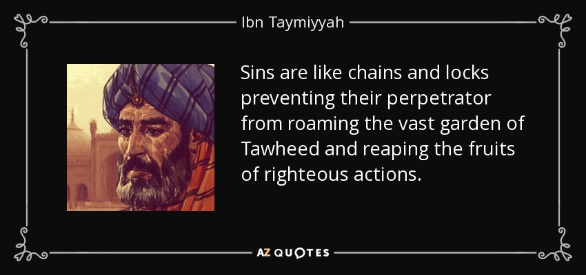 Sins are like chains and locks preventing their perpetrator from roaming the vast garden of Tawheed and reaping the fruits of righteous actions. - Ibn Taymiyyah