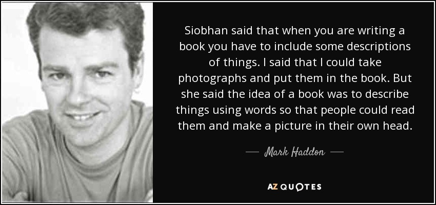 Siobhan said that when you are writing a book you have to include some descriptions of things. I said that I could take photographs and put them in the book. But she said the idea of a book was to describe things using words so that people could read them and make a picture in their own head. - Mark Haddon