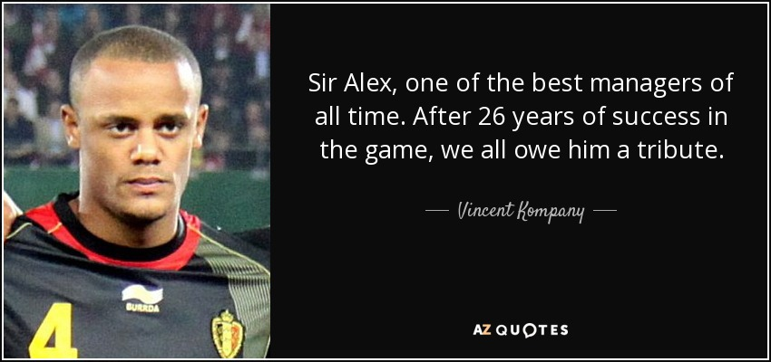 Sir Alex, one of the best managers of all time. After 26 years of success in the game, we all owe him a tribute. - Vincent Kompany