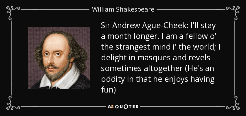 Sir Andrew Ague-Cheek: I'll stay a month longer. I am a fellow o' the strangest mind i' the world; I delight in masques and revels sometimes altogether (He's an oddity in that he enjoys having fun) - William Shakespeare