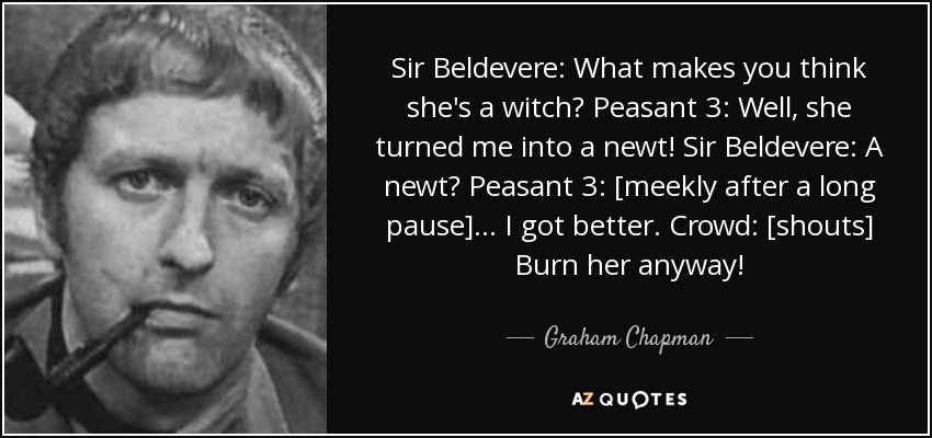 Sir Beldevere: What makes you think she's a witch? Peasant 3: Well, she turned me into a newt! Sir Beldevere: A newt? Peasant 3: [meekly after a long pause] ... I got better. Crowd: [shouts] Burn her anyway! - Graham Chapman