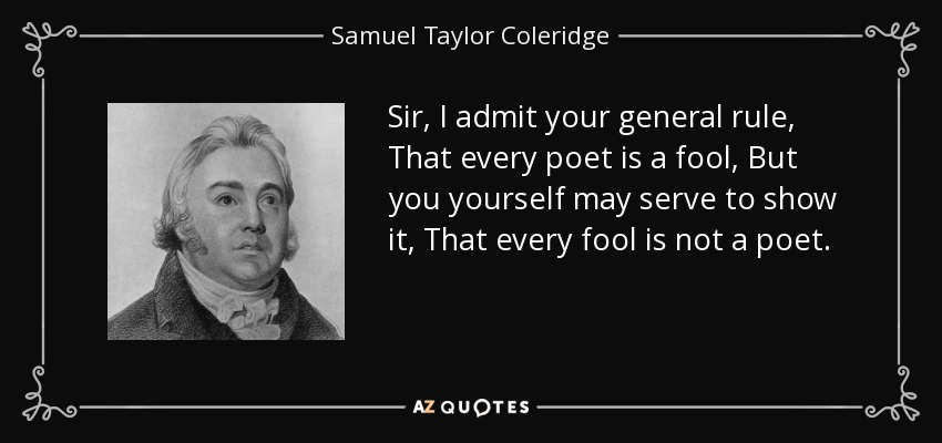 Sir, I admit your general rule, That every poet is a fool, But you yourself may serve to show it, That every fool is not a poet. - Samuel Taylor Coleridge