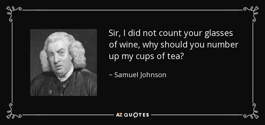 Sir, I did not count your glasses of wine, why should you number up my cups of tea? - Samuel Johnson