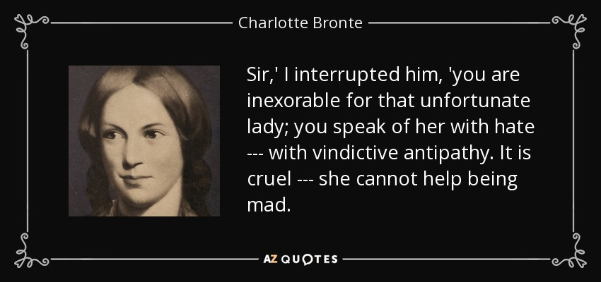 Sir,' I interrupted him, 'you are inexorable for that unfortunate lady; you speak of her with hate --- with vindictive antipathy. It is cruel --- she cannot help being mad. - Charlotte Bronte