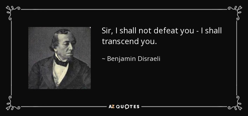 Sir, I shall not defeat you - I shall transcend you. - Benjamin Disraeli