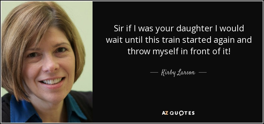 Sir if I was your daughter I would wait until this train started again and throw myself in front of it! - Kirby Larson