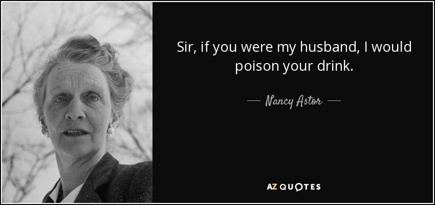 Sir, if you were my husband, I would poison your drink. - Nancy Astor