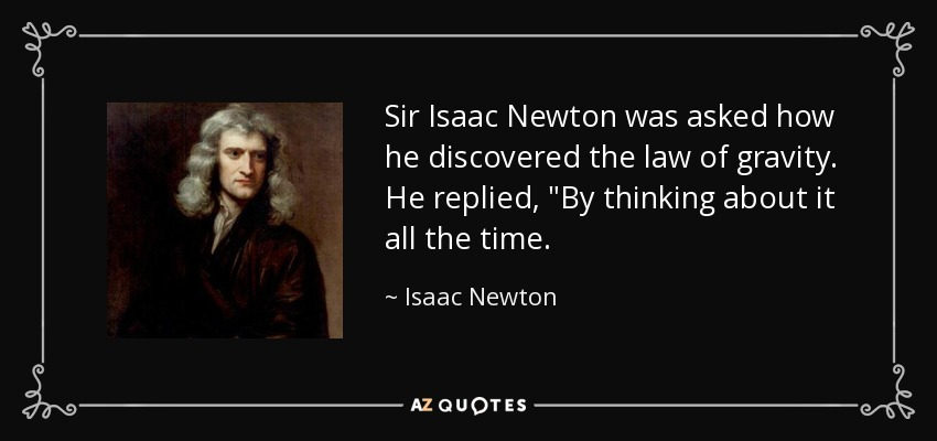Sir Isaac Newton was asked how he discovered the law of gravity. He replied,