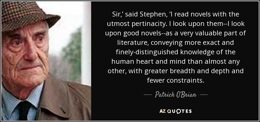 Sir,' said Stephen, 'I read novels with the utmost pertinacity. I look upon them--I look upon good novels--as a very valuable part of literature, conveying more exact and finely-distinguished knowledge of the human heart and mind than almost any other, with greater breadth and depth and fewer constraints. - Patrick O'Brian