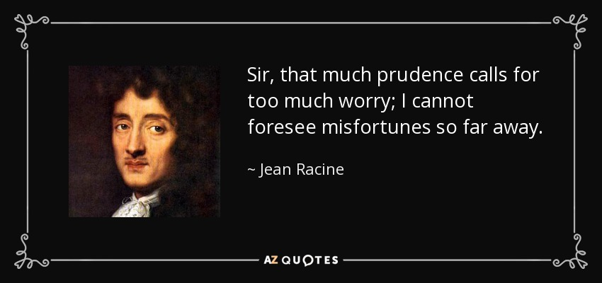 Sir, that much prudence calls for too much worry; I cannot foresee misfortunes so far away. - Jean Racine