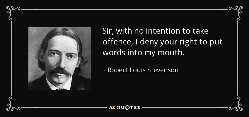 Sir, with no intention to take offence, I deny your right to put words into my mouth. - Robert Louis Stevenson