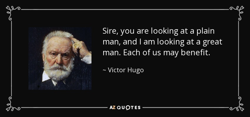 Sire, you are looking at a plain man, and I am looking at a great man. Each of us may benefit. - Victor Hugo