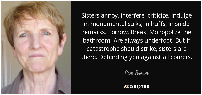Sisters annoy, interfere, criticize. Indulge in monumental sulks, in huffs, in snide remarks. Borrow. Break. Monopolize the bathroom. Are always underfoot. But if catastrophe should strike, sisters are there. Defending you against all comers. - Pam Brown