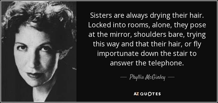 Sisters are always drying their hair. Locked into rooms, alone, they pose at the mirror, shoulders bare, trying this way and that their hair, or fly importunate down the stair to answer the telephone. - Phyllis McGinley