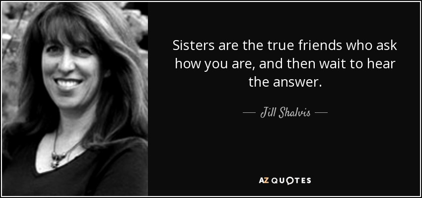 Sisters are the true friends who ask how you are, and then wait to hear the answer. - Jill Shalvis
