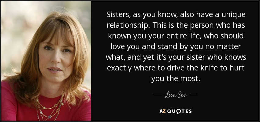 Sisters, as you know, also have a unique relationship. This is the person who has known you your entire life, who should love you and stand by you no matter what, and yet it's your sister who knows exactly where to drive the knife to hurt you the most. - Lisa See