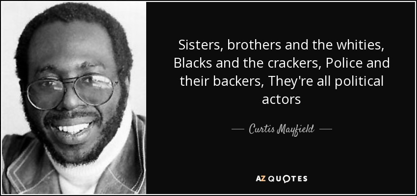 Sisters, brothers and the whities, Blacks and the crackers, Police and their backers, They're all political actors - Curtis Mayfield