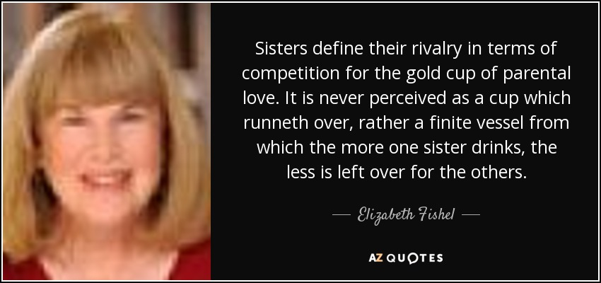 Sisters define their rivalry in terms of competition for the gold cup of parental love. It is never perceived as a cup which runneth over, rather a finite vessel from which the more one sister drinks, the less is left over for the others. - Elizabeth Fishel