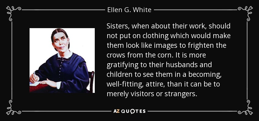 Sisters, when about their work, should not put on clothing which would make them look like images to frighten the crows from the corn. It is more gratifying to their husbands and children to see them in a becoming, well-fitting, attire, than it can be to merely visitors or strangers. - Ellen G. White