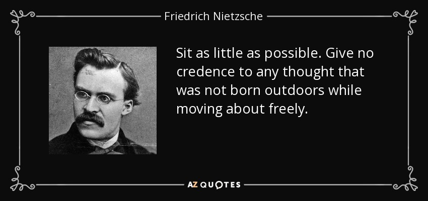 Sit as little as possible. Give no credence to any thought that was not born outdoors while moving about freely. - Friedrich Nietzsche