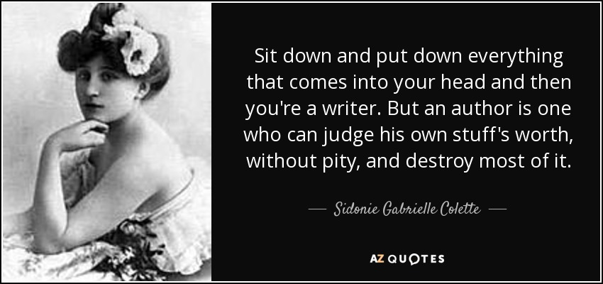 Sit down and put down everything that comes into your head and then you're a writer. But an author is one who can judge his own stuff's worth, without pity, and destroy most of it. - Sidonie Gabrielle Colette