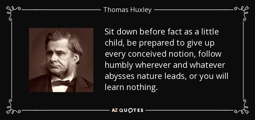 Sit down before fact as a little child, be prepared to give up every conceived notion, follow humbly wherever and whatever abysses nature leads, or you will learn nothing. - Thomas Huxley