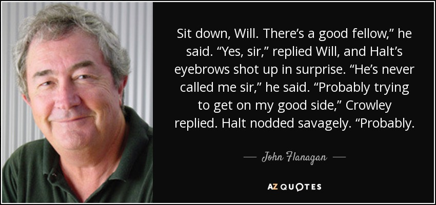 "Sit down, Will. There's a good fellow,"" he said. ""Yes, sir,"" replied Will, and Halt's eyebrows shot up in surprise. ""He's never called me sir,"" he said. ""Probably trying to get on my good side,"" Crowley replied. Halt nodded savagely. ""Probably. - John Flanagan"