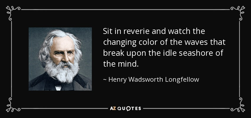 Sit in reverie and watch the changing color of the waves that break upon the idle seashore of the mind. - Henry Wadsworth Longfellow