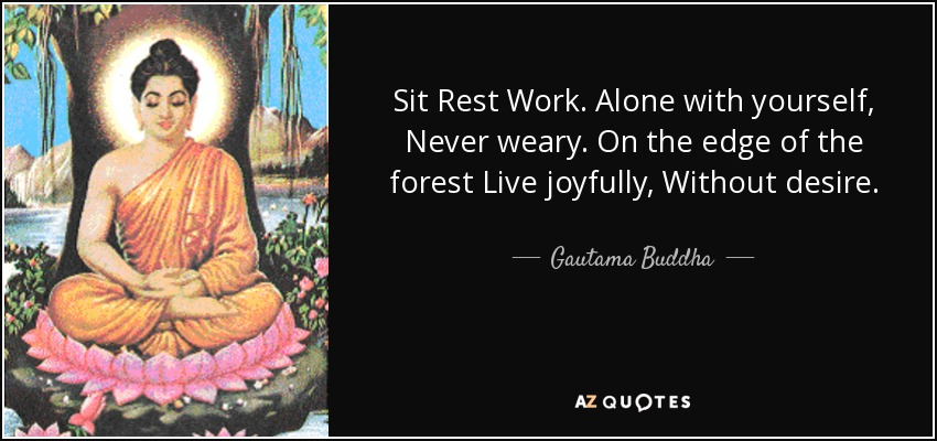 Sit Rest Work. Alone with yourself, Never weary. On the edge of the forest Live joyfully, Without desire. - Gautama Buddha