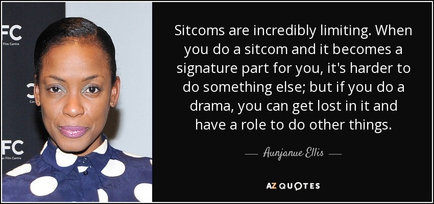 Sitcoms are incredibly limiting. When you do a sitcom and it becomes a signature part for you, it's harder to do something else; but if you do a drama, you can get lost in it and have a role to do other things. - Aunjanue Ellis