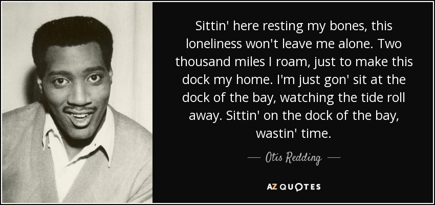 Sittin' here resting my bones, this loneliness won't leave me alone. Two thousand miles I roam, just to make this dock my home. I'm just gon' sit at the dock of the bay, watching the tide roll away. Sittin' on the dock of the bay, wastin' time. - Otis Redding