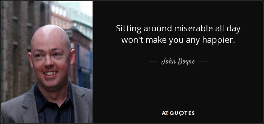 Sitting around miserable all day won't make you any happier. - John Boyne