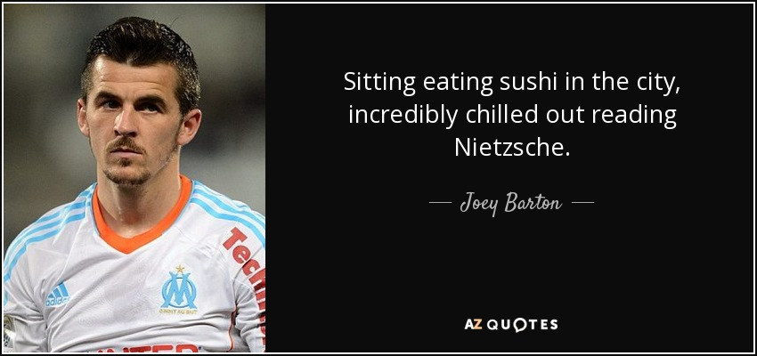 Sitting eating sushi in the city, incredibly chilled out reading Nietzsche. - Joey Barton