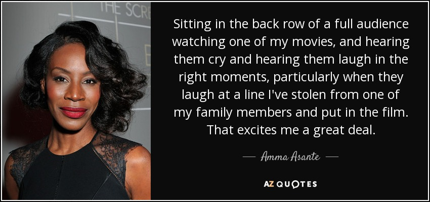 Sitting in the back row of a full audience watching one of my movies, and hearing them cry and hearing them laugh in the right moments, particularly when they laugh at a line I've stolen from one of my family members and put in the film. That excites me a great deal. - Amma Asante