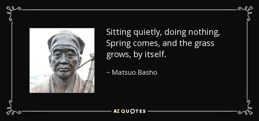 Sitting quietly, doing nothing, Spring comes, and the grass grows, by itself. - Matsuo Basho