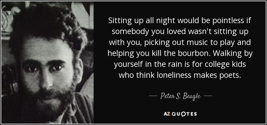 Sitting up all night would be pointless if somebody you loved wasn't sitting up with you, picking out music to play and helping you kill the bourbon. Walking by yourself in the rain is for college kids who think loneliness makes poets. - Peter S. Beagle