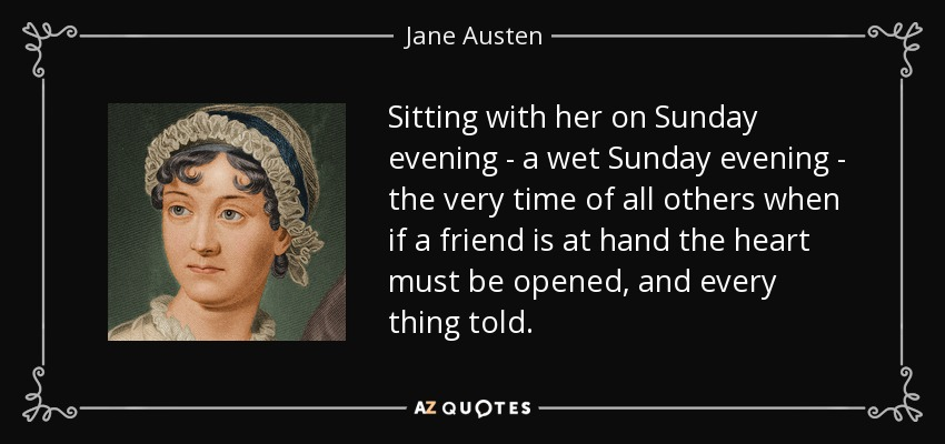 Sitting with her on Sunday evening - a wet Sunday evening - the very time of all others when if a friend is at hand the heart must be opened, and every thing told. - Jane Austen