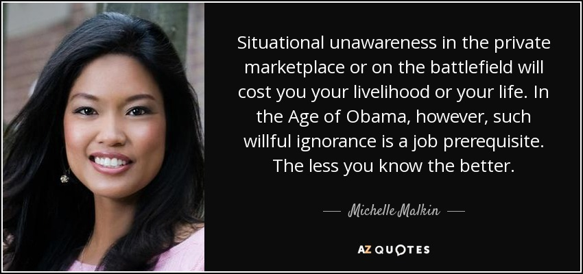 Situational unawareness in the private marketplace or on the battlefield will cost you your livelihood or your life. In the Age of Obama, however, such willful ignorance is a job prerequisite. The less you know the better. - Michelle Malkin