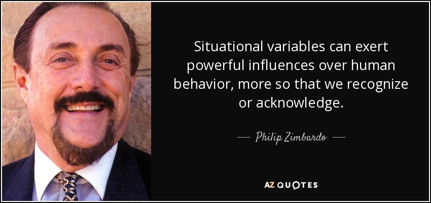 Situational variables can exert powerful influences over human behavior, more so that we recognize or acknowledge. - Philip Zimbardo